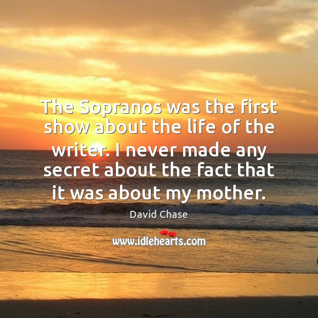 The Sopranos was the first show about the life of the writer. David Chase Picture Quote