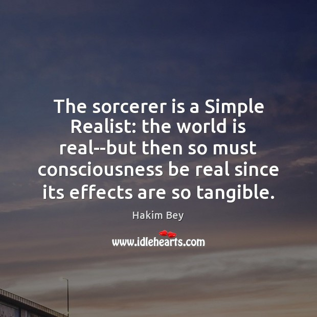 The sorcerer is a Simple Realist: the world is real–but then so Hakim Bey Picture Quote