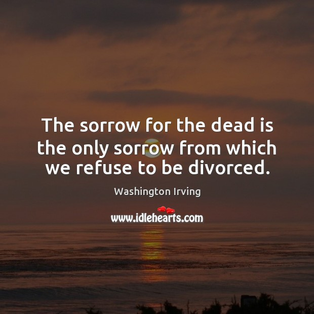 The sorrow for the dead is the only sorrow from which we refuse to be divorced. Image