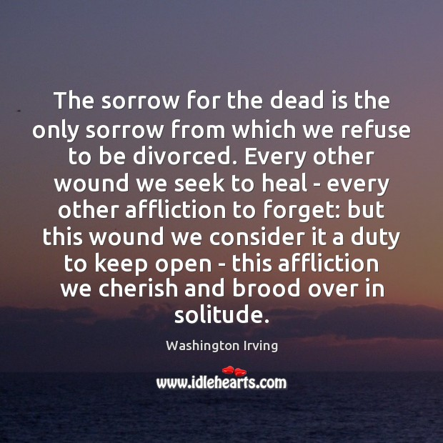 The sorrow for the dead is the only sorrow from which we Washington Irving Picture Quote