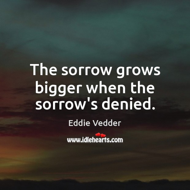 The sorrow grows bigger when the sorrow's denied. Image