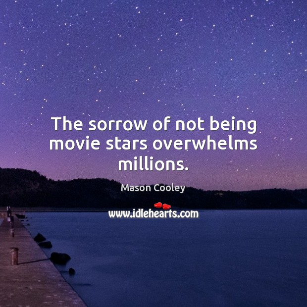 The sorrow of not being movie stars overwhelms millions. Mason Cooley Picture Quote