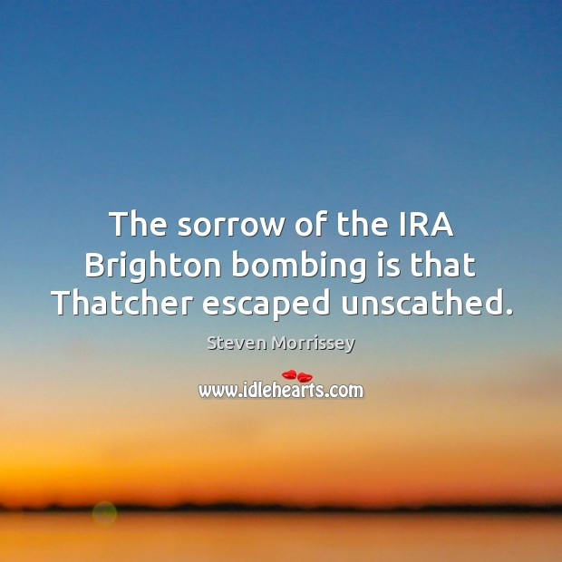 The sorrow of the IRA Brighton bombing is that Thatcher escaped unscathed. Steven Morrissey Picture Quote