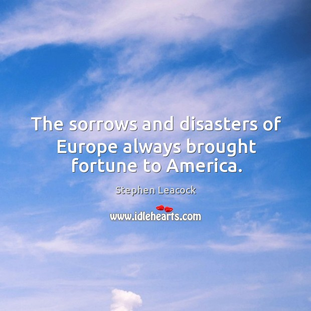 The sorrows and disasters of Europe always brought fortune to America. Stephen Leacock Picture Quote