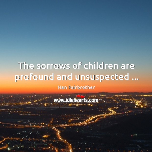 The sorrows of children are profound and unsuspected … Nan Fairbrother Picture Quote