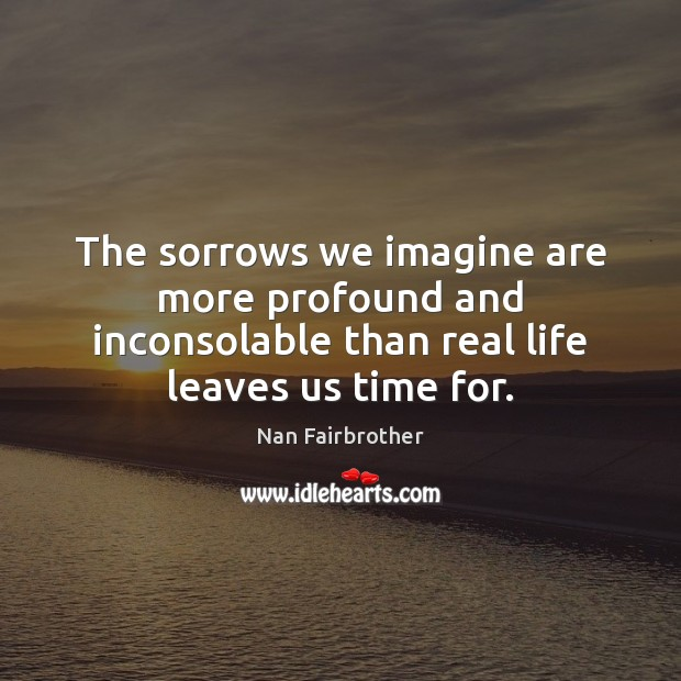 The sorrows we imagine are more profound and inconsolable than real life Nan Fairbrother Picture Quote