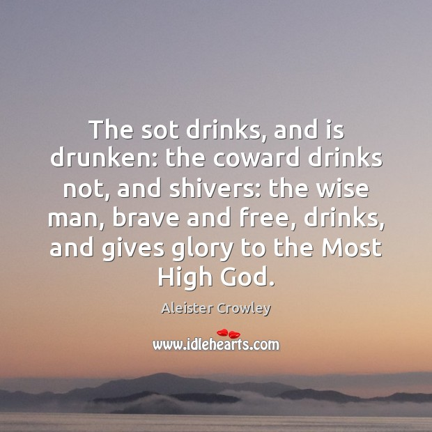 The sot drinks, and is drunken: the coward drinks not, and shivers: Aleister Crowley Picture Quote