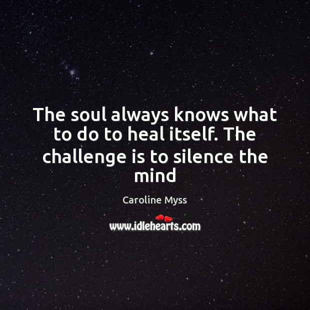 The soul always knows what to do to heal itself. The challenge is to silence the mind Caroline Myss Picture Quote