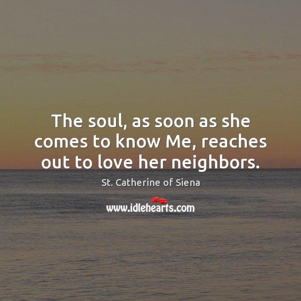 St. Catherine of Siena Picture Quote image saying: The soul, as soon as she comes to know Me, reaches out to love her neighbors.
