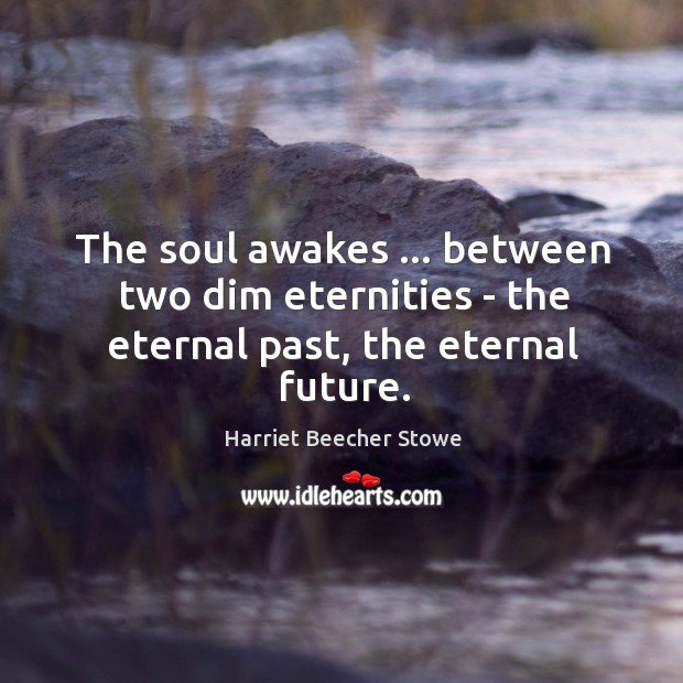 The soul awakes … between two dim eternities – the eternal past, the eternal future. Image