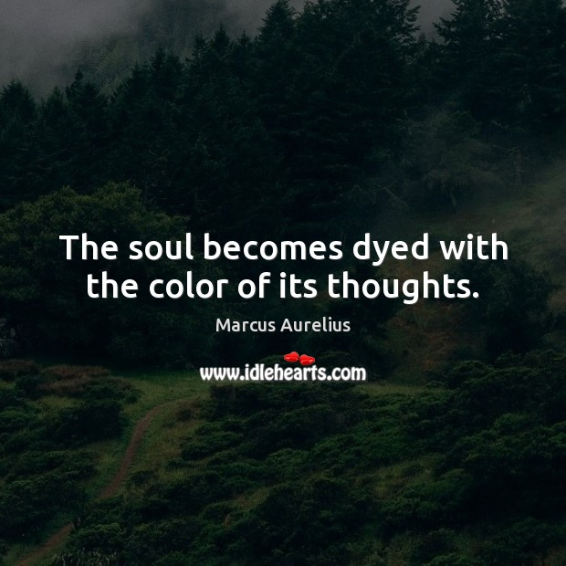 The soul becomes dyed with the color of its thoughts. Image
