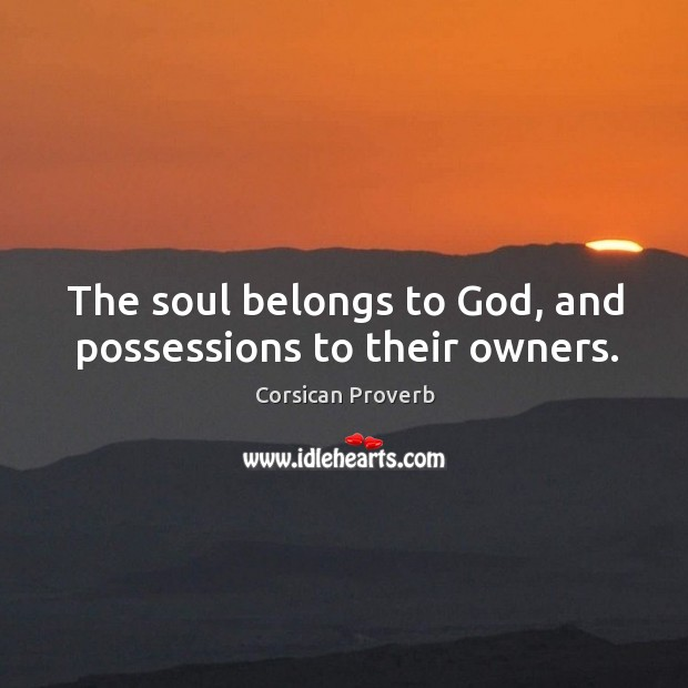 The soul belongs to God, and possessions to their owners. Corsican Proverbs Image