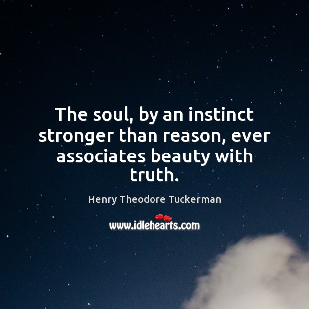 The soul, by an instinct stronger than reason, ever associates beauty with truth. Henry Theodore Tuckerman Picture Quote