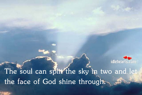 The Soul Can Split The Sky In Two And Let The…