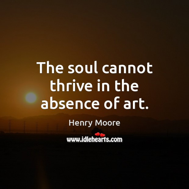 The soul cannot thrive in the absence of art. Henry Moore Picture Quote