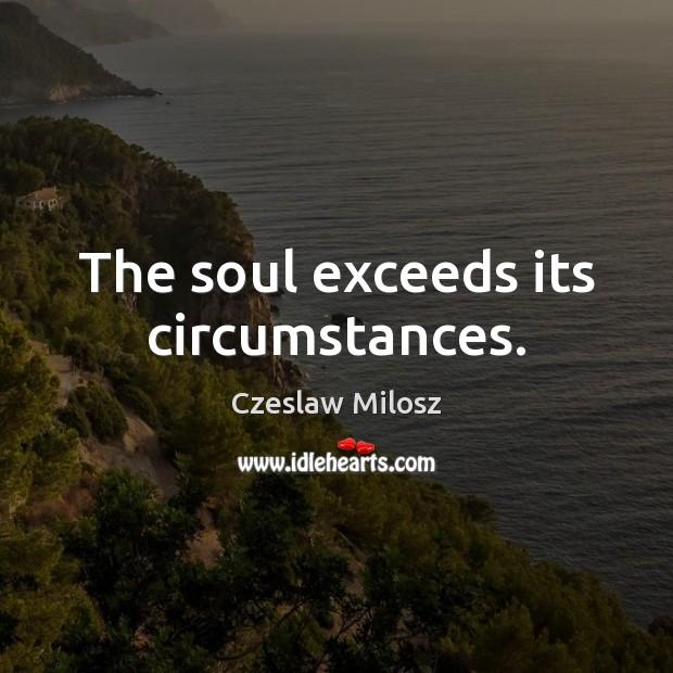 The soul exceeds its circumstances. Czeslaw Milosz Picture Quote