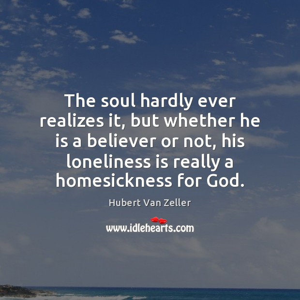 The soul hardly ever realizes it, but whether he is a believer Loneliness Quotes Image