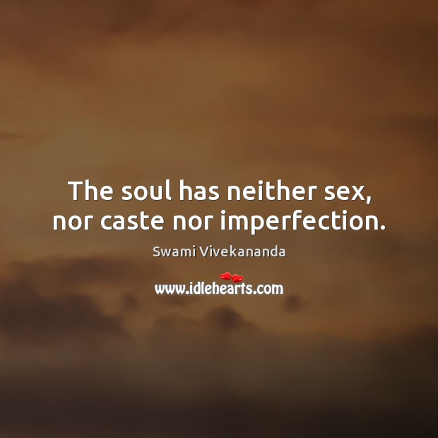 The soul has neither sex, nor caste nor imperfection. Imperfection Quotes Image