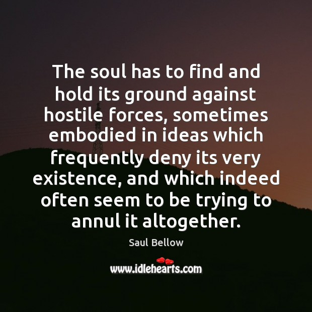 The soul has to find and hold its ground against hostile forces, Saul Bellow Picture Quote