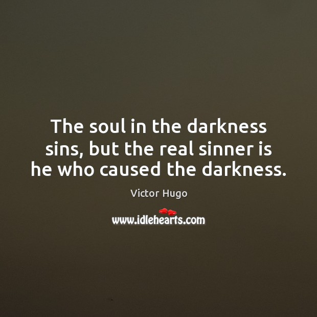 The soul in the darkness sins, but the real sinner is he who caused the darkness. Image