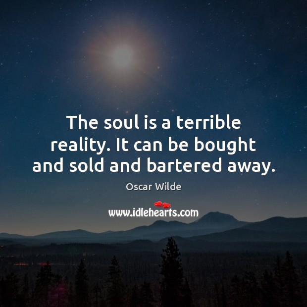 Image, The soul is a terrible reality. It can be bought and sold and bartered away.