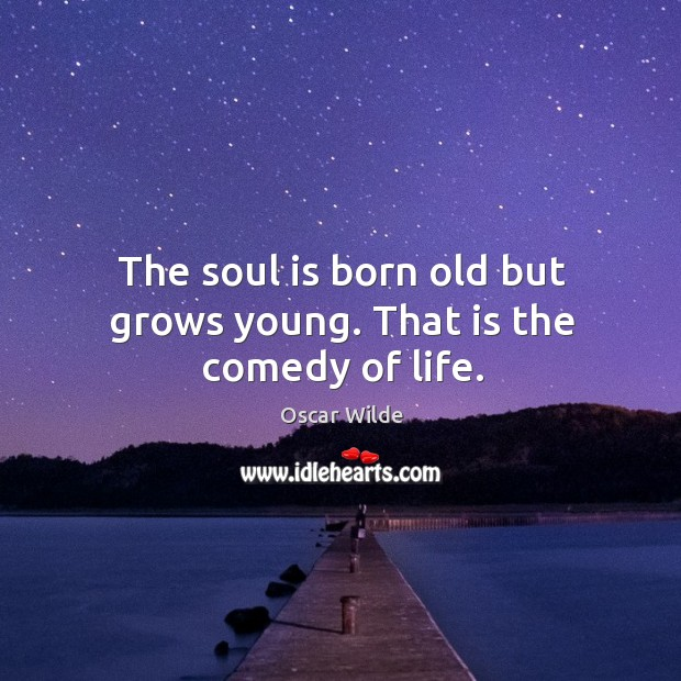 Image, The soul is born old but grows young. That is the comedy of life.