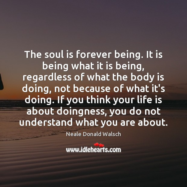 The soul is forever being. It is being what it is being, Neale Donald Walsch Picture Quote