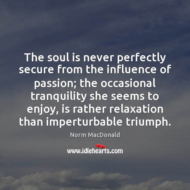 The soul is never perfectly secure from the influence of passion; the Norm MacDonald Picture Quote