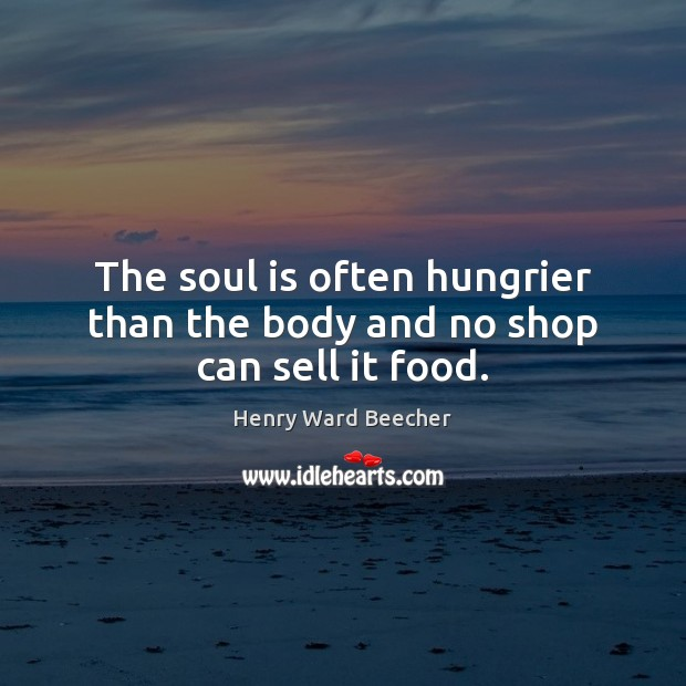 Image, The soul is often hungrier than the body and no shop can sell it food.
