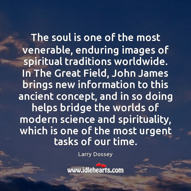 The soul is one of the most venerable, enduring images of spiritual Larry Dossey Picture Quote