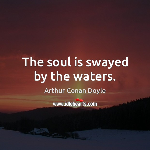 The soul is swayed by the waters. Arthur Conan Doyle Picture Quote