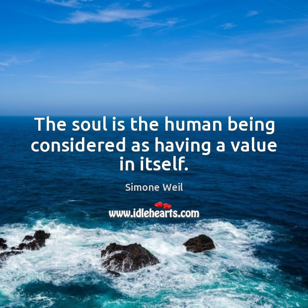 The soul is the human being considered as having a value in itself. Simone Weil Picture Quote