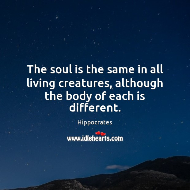 The soul is the same in all living creatures, although the body of each is different. Hippocrates Picture Quote