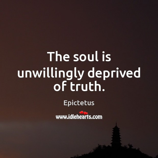 The soul is unwillingly deprived of truth. Epictetus Picture Quote