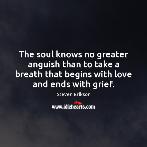 The soul knows no greater anguish than to take a breath that Steven Erikson Picture Quote