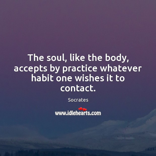 The soul, like the body, accepts by practice whatever habit one wishes it to contact. Socrates Picture Quote