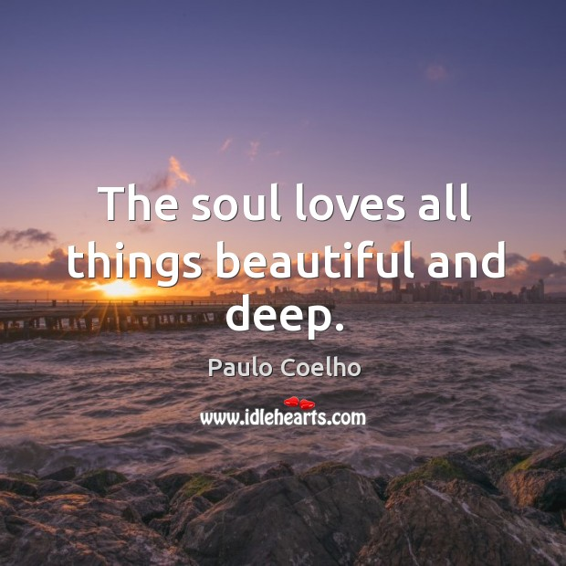Image, The soul loves all things beautiful and deep.