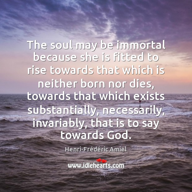 The soul may be immortal because she is fitted to rise towards Henri-Frédéric Amiel Picture Quote