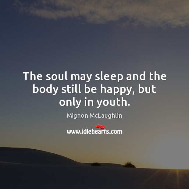 The soul may sleep and the body still be happy, but only in youth. Image