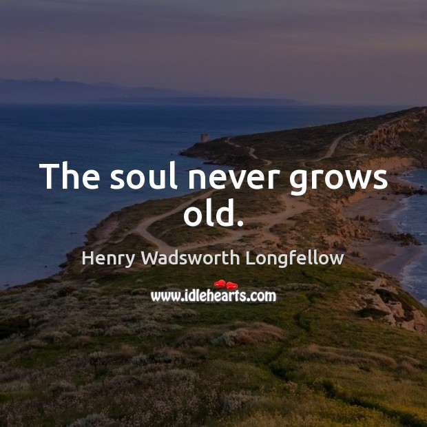 The soul never grows old. Henry Wadsworth Longfellow Picture Quote