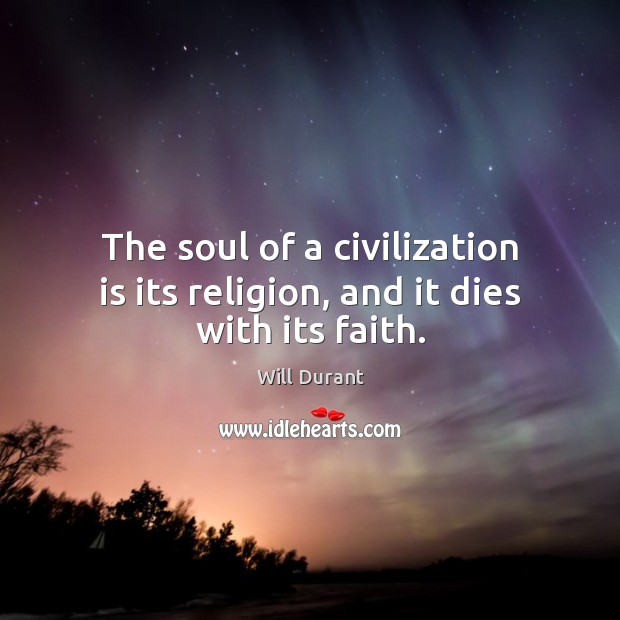 The soul of a civilization is its religion, and it dies with its faith. Will Durant Picture Quote