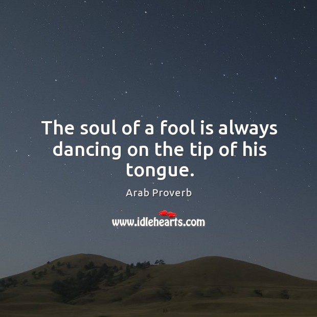 The soul of a fool is always dancing on the tip of his tongue. Arab Proverbs Image