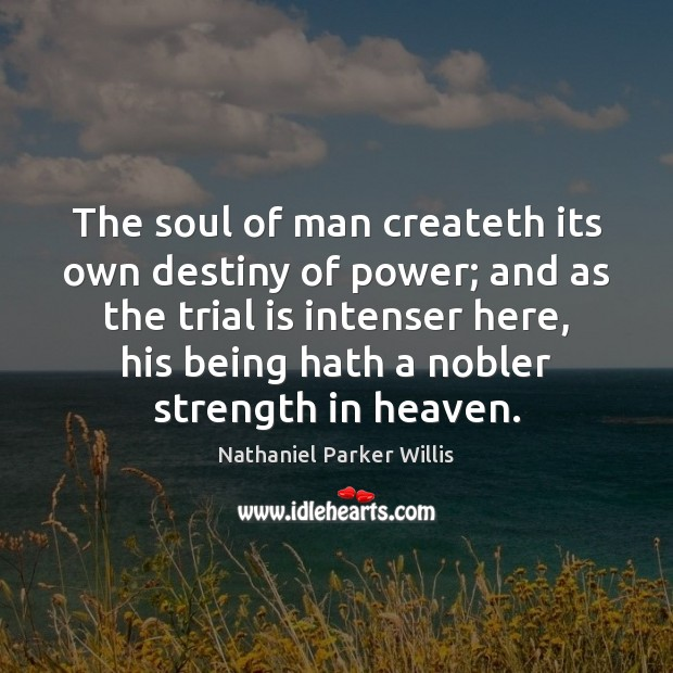 The soul of man createth its own destiny of power; and as Image
