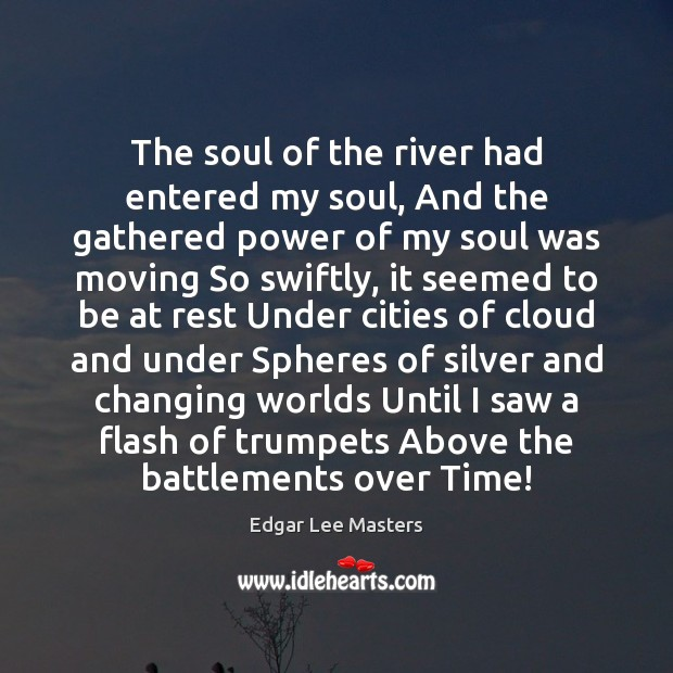 The soul of the river had entered my soul, And the gathered Edgar Lee Masters Picture Quote