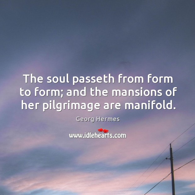 The soul passeth from form to form; and the mansions of her pilgrimage are manifold. Image
