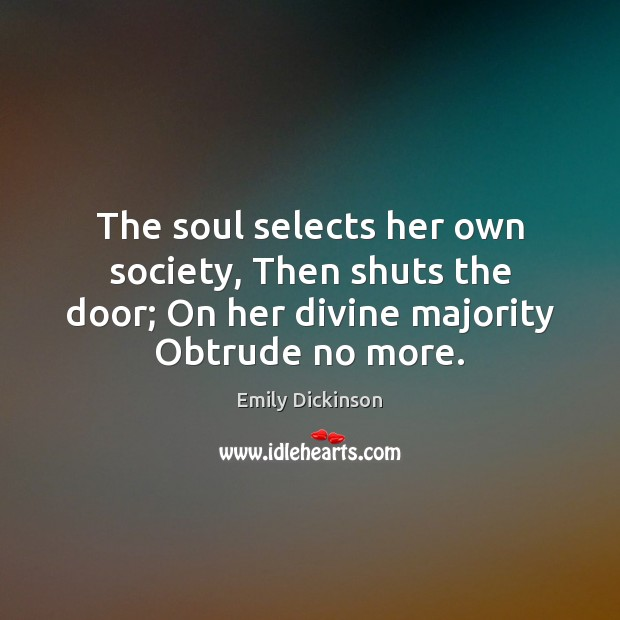 The soul selects her own society, Then shuts the door; On her Image