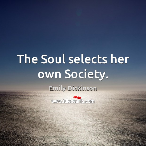 the soul selects her own society The soul selects her own society by emily dickinson the soul selects her own society then shuts the door to her divine majority present no more unmoved she notes.