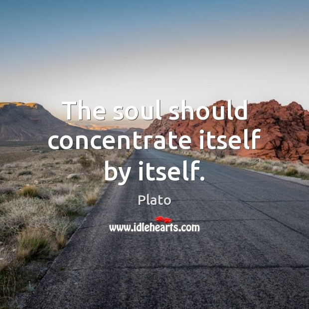 The soul should concentrate itself by itself. Plato Picture Quote