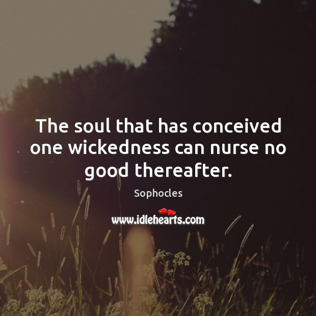 Image, The soul that has conceived one wickedness can nurse no good thereafter.