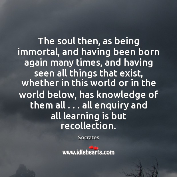 The soul then, as being immortal, and having been born again many Learning Quotes Image